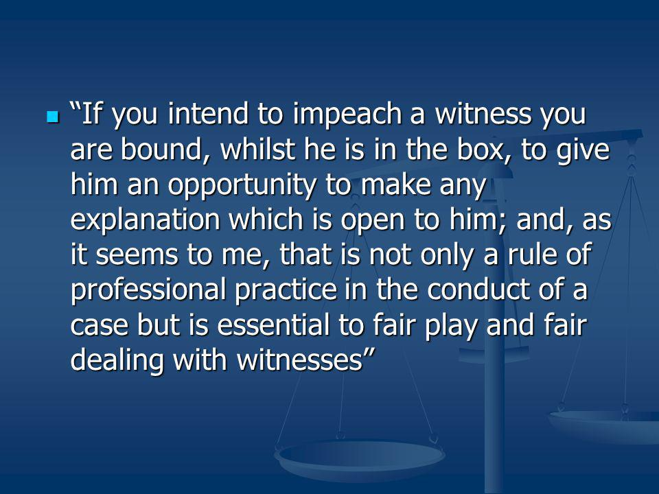 If you intend to impeach a witness you are bound, whilst he is in the box, to give him an opportunity to make any explanation which is open to him; and, as it seems to me, that is not only a rule of professional practice in the conduct of a case but is essential to fair play and fair dealing with witnesses If you intend to impeach a witness you are bound, whilst he is in the box, to give him an opportunity to make any explanation which is open to him; and, as it seems to me, that is not only a rule of professional practice in the conduct of a case but is essential to fair play and fair dealing with witnesses