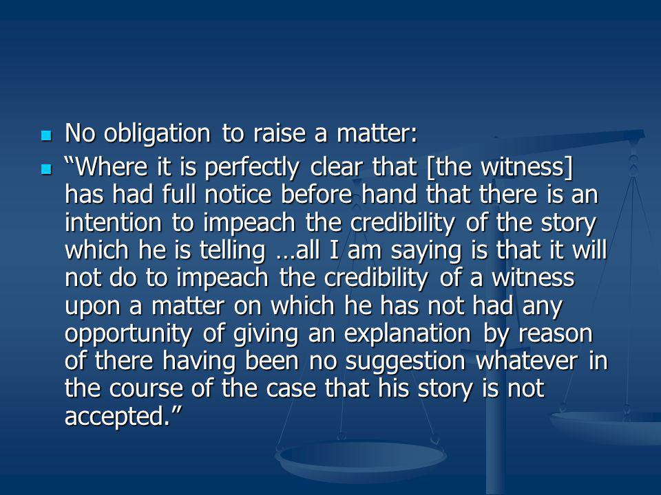 No obligation to raise a matter: No obligation to raise a matter: Where it is perfectly clear that [the witness] has had full notice before hand that there is an intention to impeach the credibility of the story which he is telling …all I am saying is that it will not do to impeach the credibility of a witness upon a matter on which he has not had any opportunity of giving an explanation by reason of there having been no suggestion whatever in the course of the case that his story is not accepted. Where it is perfectly clear that [the witness] has had full notice before hand that there is an intention to impeach the credibility of the story which he is telling …all I am saying is that it will not do to impeach the credibility of a witness upon a matter on which he has not had any opportunity of giving an explanation by reason of there having been no suggestion whatever in the course of the case that his story is not accepted.