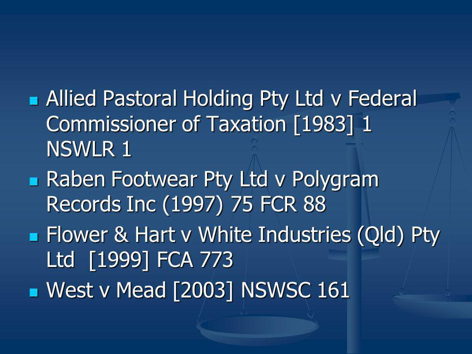 Allied Pastoral Holding Pty Ltd v Federal Commissioner of Taxation [1983] 1 NSWLR 1 Allied Pastoral Holding Pty Ltd v Federal Commissioner of Taxation [1983] 1 NSWLR 1 Raben Footwear Pty Ltd v Polygram Records Inc (1997) 75 FCR 88 Raben Footwear Pty Ltd v Polygram Records Inc (1997) 75 FCR 88 Flower & Hart v White Industries (Qld) Pty Ltd [1999] FCA 773 Flower & Hart v White Industries (Qld) Pty Ltd [1999] FCA 773 West v Mead [2003] NSWSC 161 West v Mead [2003] NSWSC 161