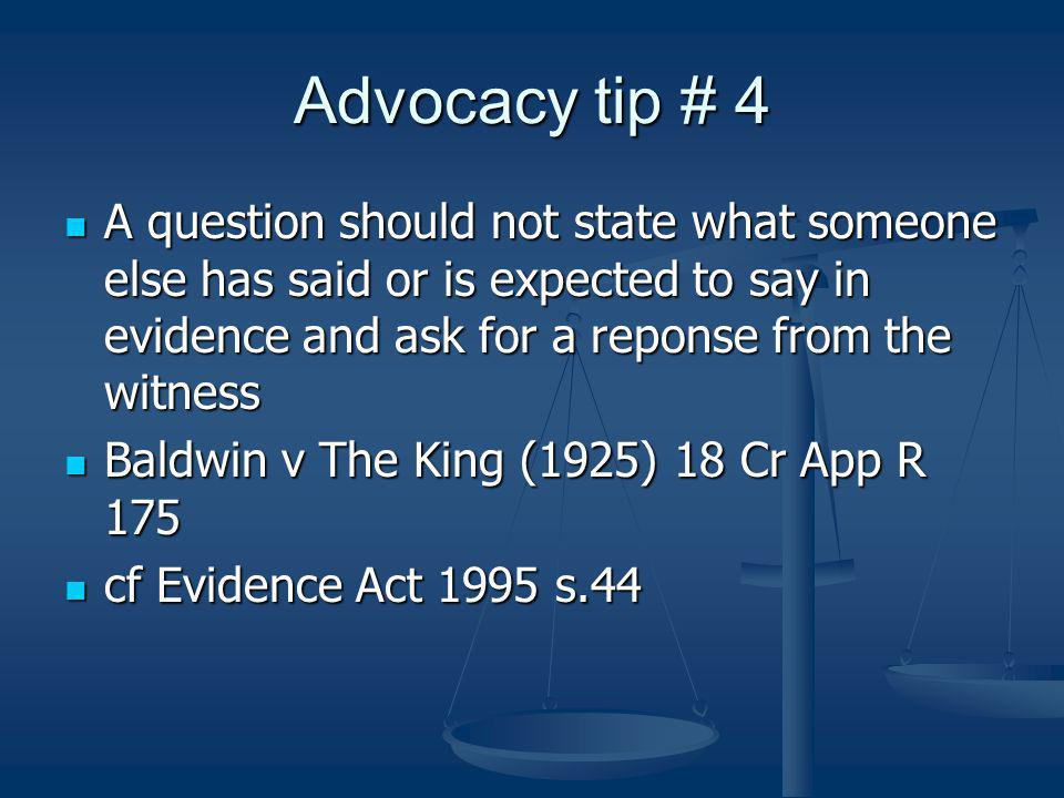 Advocacy tip # 4 A question should not state what someone else has said or is expected to say in evidence and ask for a reponse from the witness A question should not state what someone else has said or is expected to say in evidence and ask for a reponse from the witness Baldwin v The King (1925) 18 Cr App R 175 Baldwin v The King (1925) 18 Cr App R 175 cf Evidence Act 1995 s.44 cf Evidence Act 1995 s.44