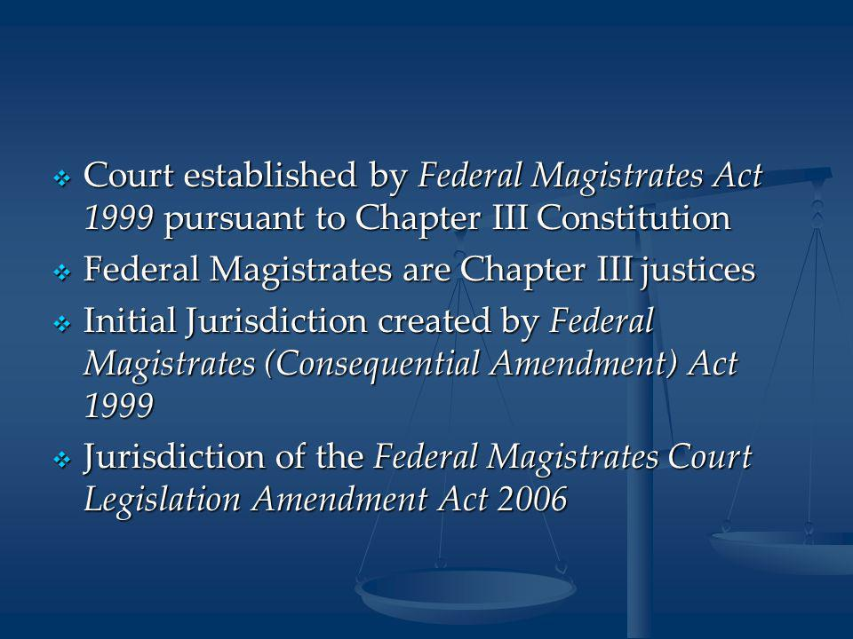  Court established by Federal Magistrates Act 1999 pursuant to Chapter III Constitution  Federal Magistrates are Chapter III justices  Initial Jurisdiction created by Federal Magistrates (Consequential Amendment) Act 1999  Jurisdiction of the Federal Magistrates Court Legislation Amendment Act 2006