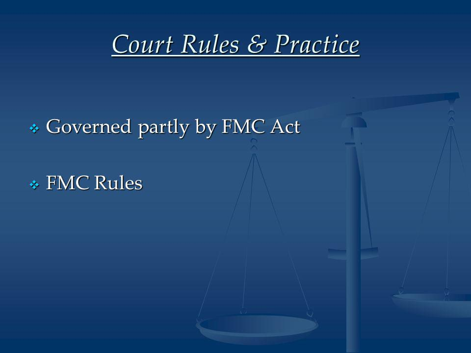 Court Rules & Practice  Governed partly by FMC Act  FMC Rules