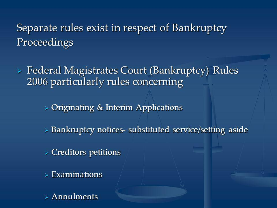 Separate rules exist in respect of Bankruptcy Proceedings  Federal Magistrates Court (Bankruptcy) Rules 2006 particularly rules concerning  Originating & Interim Applications  Bankruptcy notices- substituted service/setting aside  Creditors petitions  Examinations  Annulments