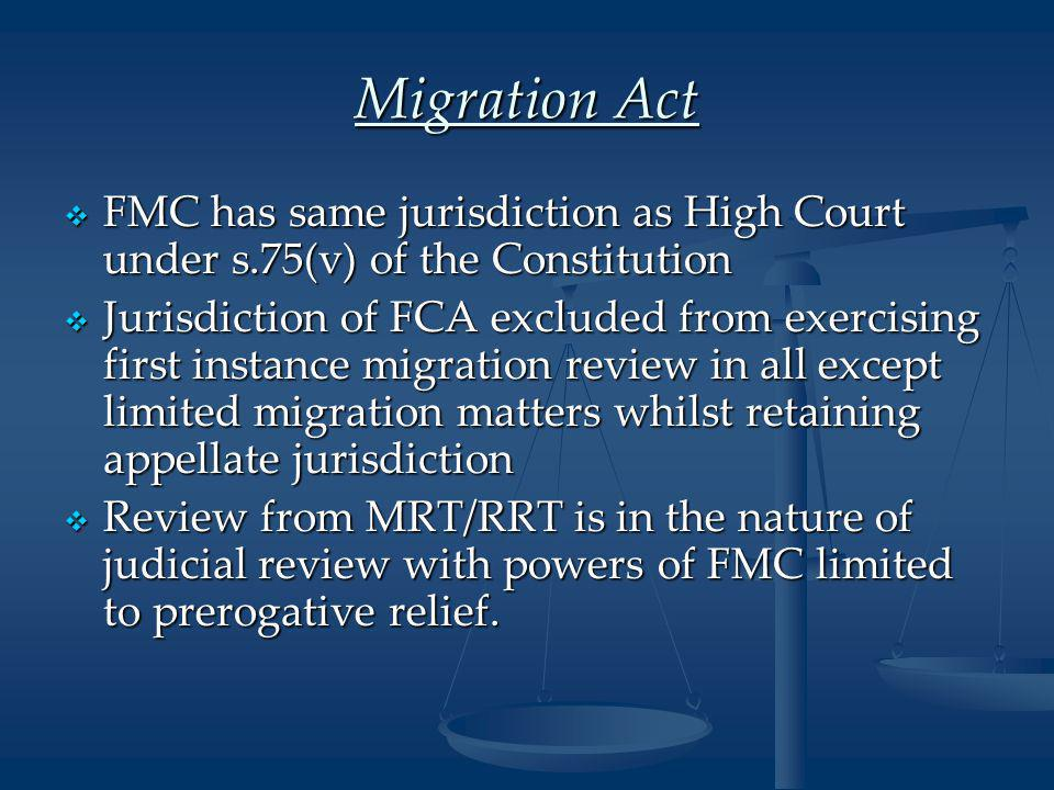 Migration Act  FMC has same jurisdiction as High Court under s.75(v) of the Constitution  Jurisdiction of FCA excluded from exercising first instance migration review in all except limited migration matters whilst retaining appellate jurisdiction  Review from MRT/RRT is in the nature of judicial review with powers of FMC limited to prerogative relief.