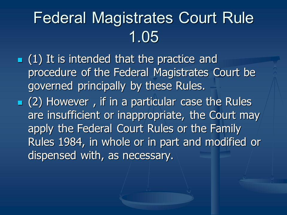 Federal Magistrates Court Rule 1.05 (1) It is intended that the practice and procedure of the Federal Magistrates Court be governed principally by these Rules.