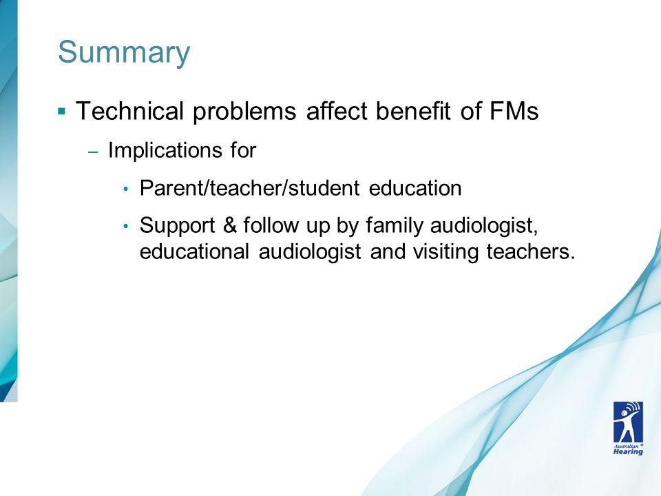 Summary  Technical problems affect benefit of FMs – Implications for Parent/teacher/student education Support & follow up by family audiologist, educational audiologist and visiting teachers.