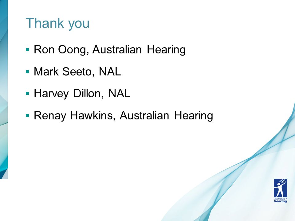 Thank you  Ron Oong, Australian Hearing  Mark Seeto, NAL  Harvey Dillon, NAL  Renay Hawkins, Australian Hearing