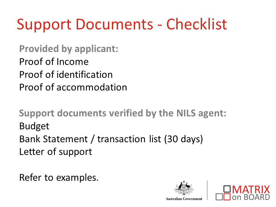 Provided by applicant: Proof of Income Proof of identification Proof of accommodation Support documents verified by the NILS agent: Budget Bank Statement / transaction list (30 days) Letter of support Refer to examples.