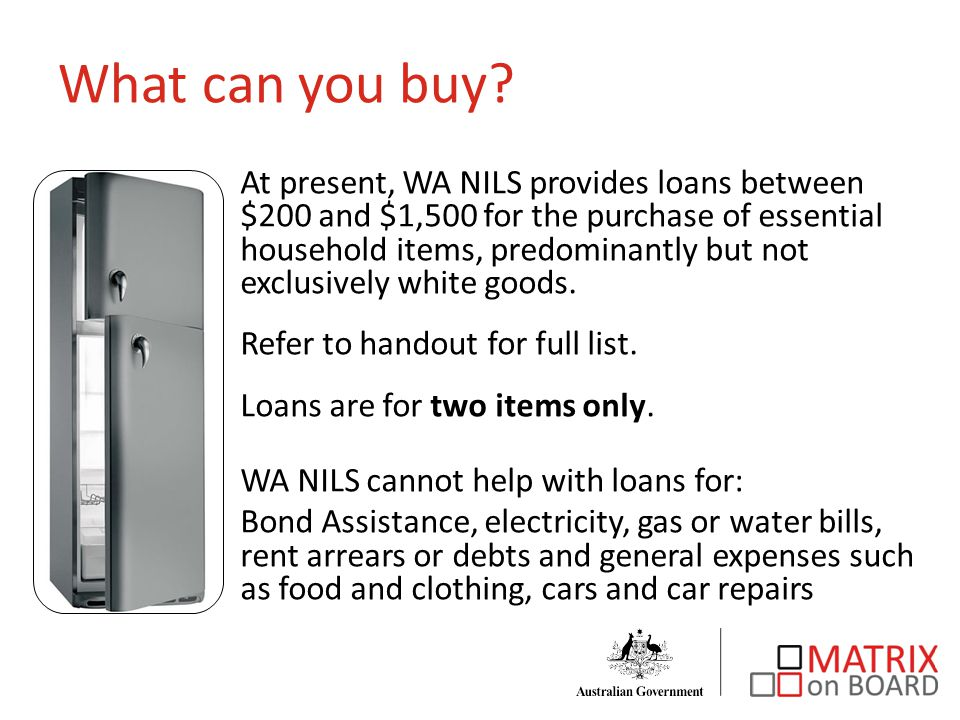 At present, WA NILS provides loans between $200 and $1,500 for the purchase of essential household items, predominantly but not exclusively white goods.