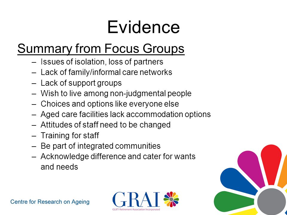 Evidence Summary from Focus Groups –Issues of isolation, loss of partners –Lack of family/informal care networks –Lack of support groups –Wish to live among non-judgmental people –Choices and options like everyone else –Aged care facilities lack accommodation options –Attitudes of staff need to be changed –Training for staff –Be part of integrated communities –Acknowledge difference and cater for wants and needs