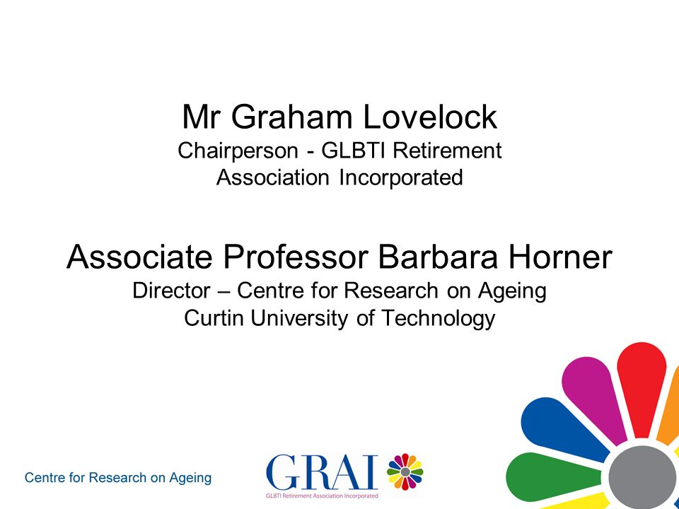 Mr Graham Lovelock Chairperson - GLBTI Retirement Association Incorporated Associate Professor Barbara Horner Director – Centre for Research on Ageing Curtin University of Technology