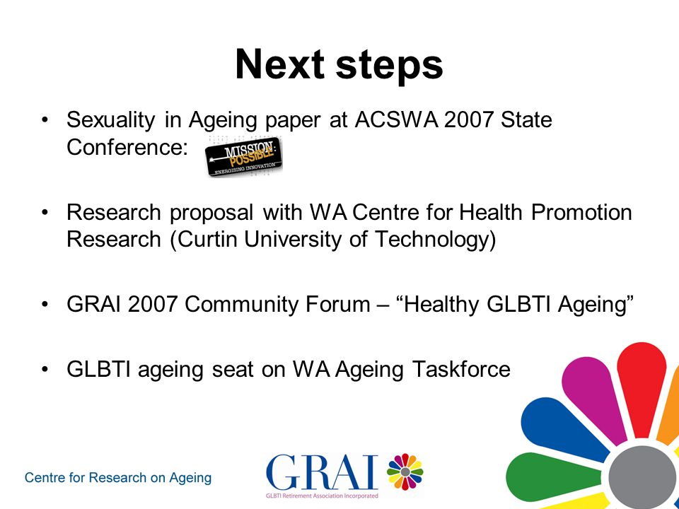 Next steps Sexuality in Ageing paper at ACSWA 2007 State Conference: Research proposal with WA Centre for Health Promotion Research (Curtin University of Technology) GRAI 2007 Community Forum – Healthy GLBTI Ageing GLBTI ageing seat on WA Ageing Taskforce