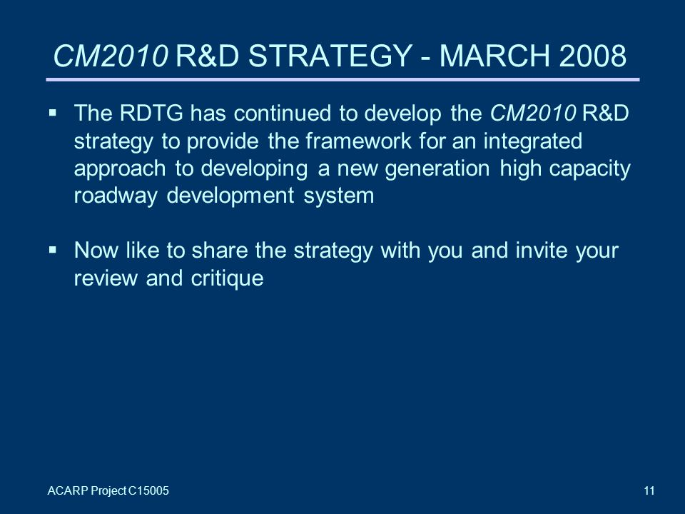 ACARP Project C1500511 CM2010 R&D STRATEGY - MARCH 2008  The RDTG has continued to develop the CM2010 R&D strategy to provide the framework for an integrated approach to developing a new generation high capacity roadway development system  Now like to share the strategy with you and invite your review and critique