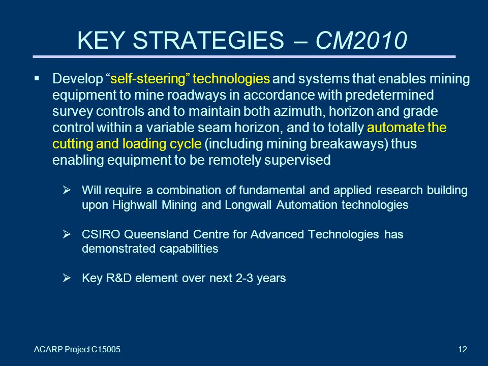 ACARP Project C1500512 KEY STRATEGIES – CM2010  Develop self-steering technologies and systems that enables mining equipment to mine roadways in accordance with predetermined survey controls and to maintain both azimuth, horizon and grade control within a variable seam horizon, and to totally automate the cutting and loading cycle (including mining breakaways) thus enabling equipment to be remotely supervised  Will require a combination of fundamental and applied research building upon Highwall Mining and Longwall Automation technologies  CSIRO Queensland Centre for Advanced Technologies has demonstrated capabilities  Key R&D element over next 2-3 years