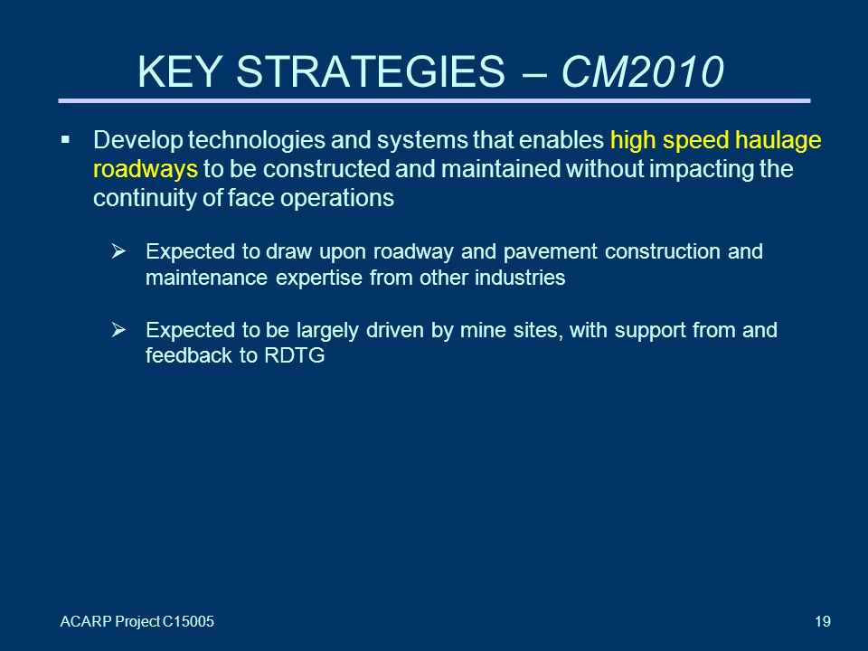 ACARP Project C1500519 KEY STRATEGIES – CM2010  Develop technologies and systems that enables high speed haulage roadways to be constructed and maintained without impacting the continuity of face operations  Expected to draw upon roadway and pavement construction and maintenance expertise from other industries  Expected to be largely driven by mine sites, with support from and feedback to RDTG