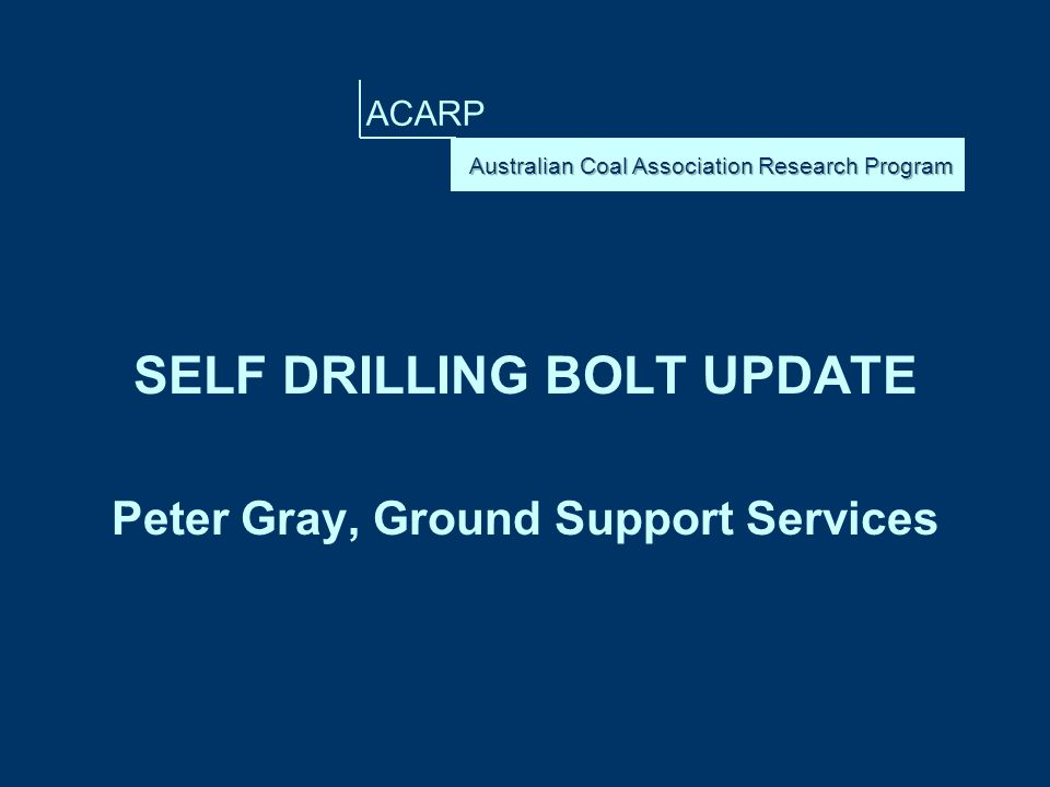 ACARP SELF DRILLING BOLT UPDATE Peter Gray, Ground Support Services