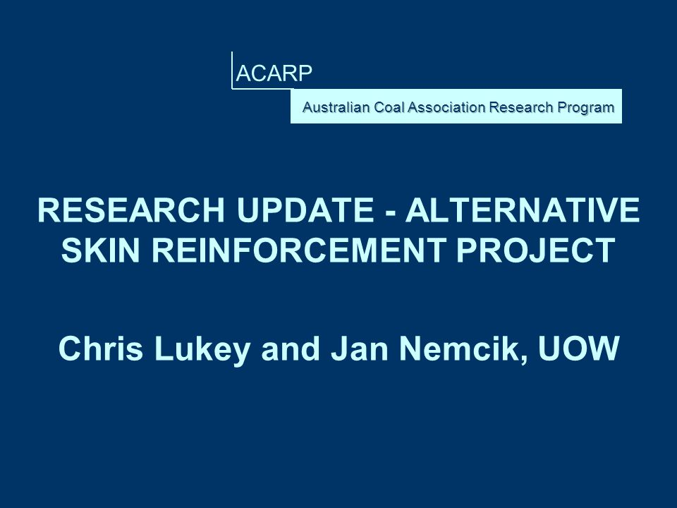 ACARP RESEARCH UPDATE - ALTERNATIVE SKIN REINFORCEMENT PROJECT Chris Lukey and Jan Nemcik, UOW