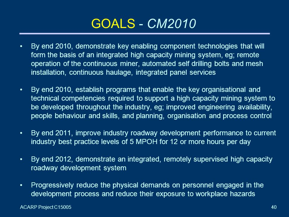 ACARP Project C1500540 GOALS - CM2010 By end 2010, demonstrate key enabling component technologies that will form the basis of an integrated high capacity mining system, eg; remote operation of the continuous miner, automated self drilling bolts and mesh installation, continuous haulage, integrated panel services By end 2010, establish programs that enable the key organisational and technical competencies required to support a high capacity mining system to be developed throughout the industry, eg; improved engineering availability, people behaviour and skills, and planning, organisation and process control By end 2011, improve industry roadway development performance to current industry best practice levels of 5 MPOH for 12 or more hours per day By end 2012, demonstrate an integrated, remotely supervised high capacity roadway development system Progressively reduce the physical demands on personnel engaged in the development process and reduce their exposure to workplace hazards