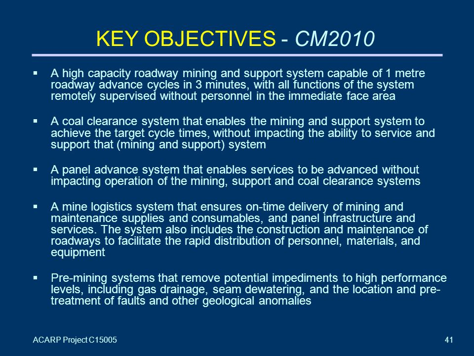ACARP Project C1500541 KEY OBJECTIVES - CM2010  A high capacity roadway mining and support system capable of 1 metre roadway advance cycles in 3 minutes, with all functions of the system remotely supervised without personnel in the immediate face area  A coal clearance system that enables the mining and support system to achieve the target cycle times, without impacting the ability to service and support that (mining and support) system  A panel advance system that enables services to be advanced without impacting operation of the mining, support and coal clearance systems  A mine logistics system that ensures on-time delivery of mining and maintenance supplies and consumables, and panel infrastructure and services.