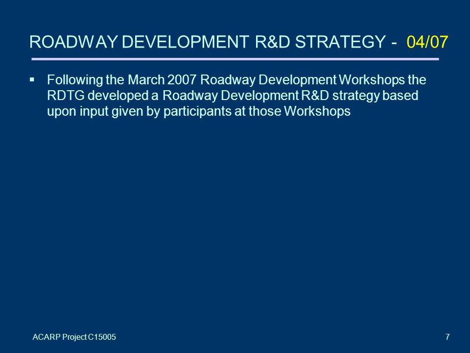 ACARP Project C150057 ROADWAY DEVELOPMENT R&D STRATEGY - 04/07  Following the March 2007 Roadway Development Workshops the RDTG developed a Roadway Development R&D strategy based upon input given by participants at those Workshops
