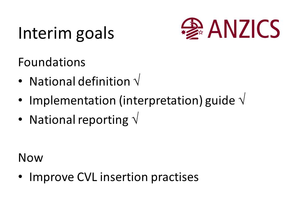 Interim goals Foundations National definition √ Implementation (interpretation) guide √ National reporting √ Now Improve CVL insertion practises