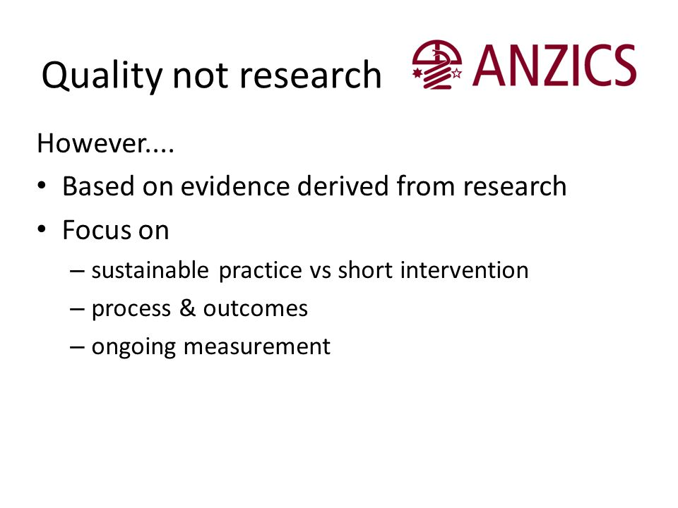 Quality not research However.... Based on evidence derived from research Focus on – sustainable practice vs short intervention – process & outcomes –