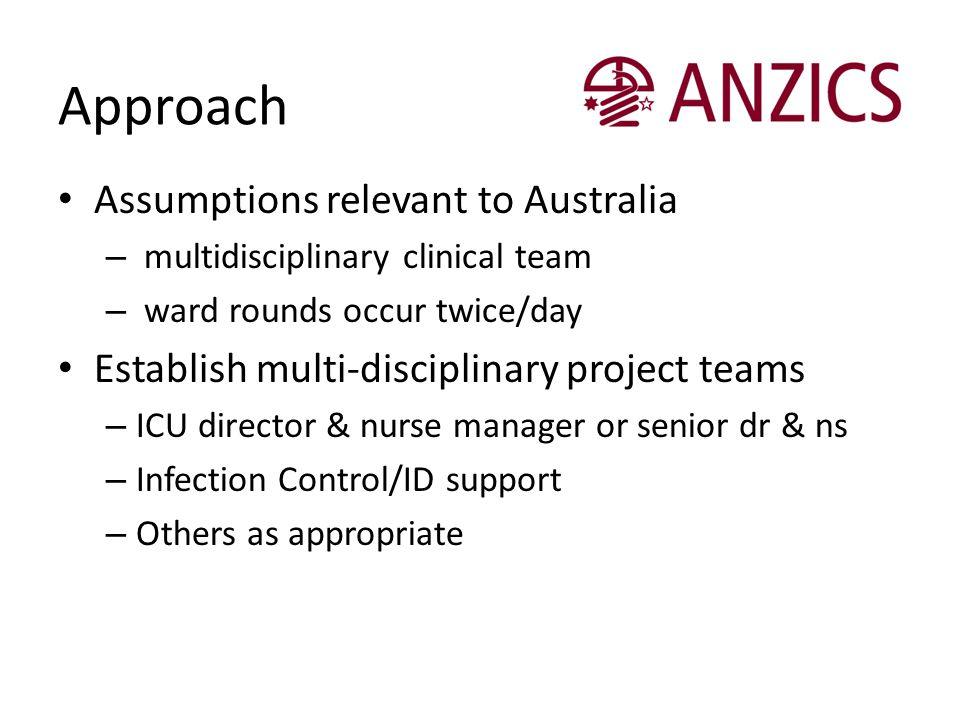 Approach Assumptions relevant to Australia – multidisciplinary clinical team – ward rounds occur twice/day Establish multi-disciplinary project teams