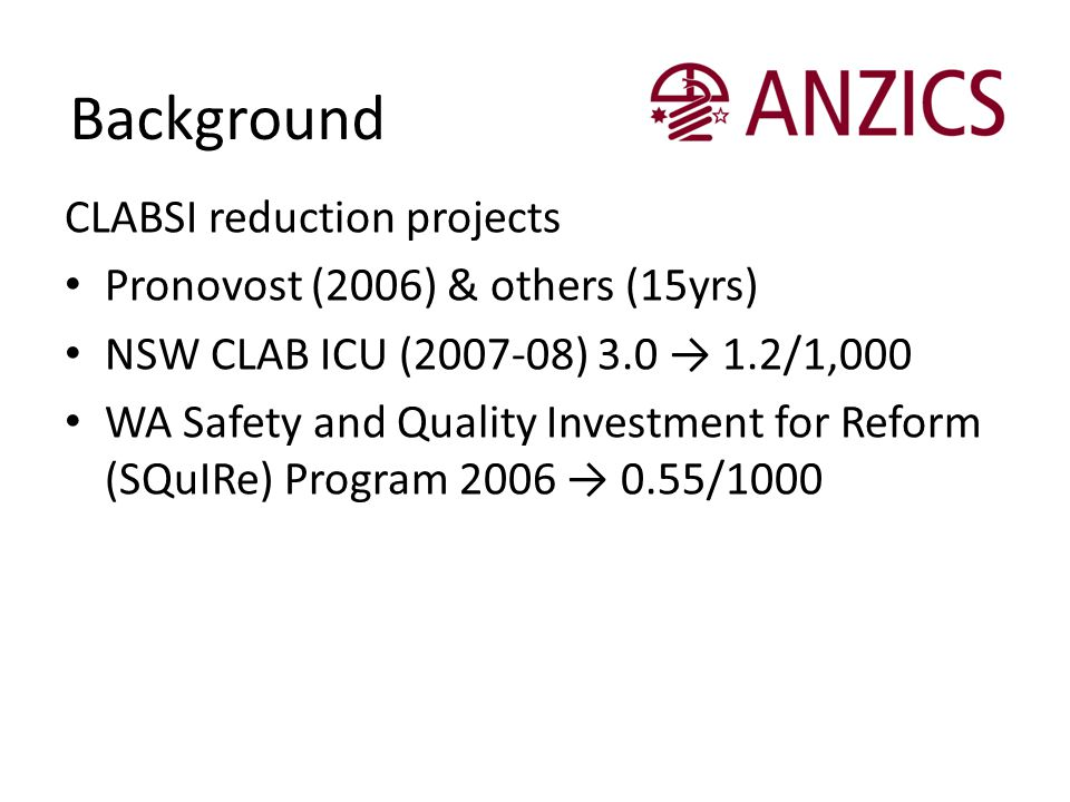 Background CLABSI reduction projects Pronovost (2006) & others (15yrs) NSW CLAB ICU (2007-08) 3.0 → 1.2/1,000 WA Safety and Quality Investment for Ref