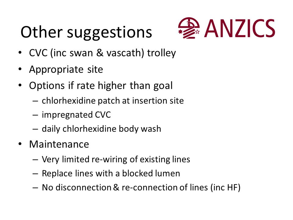 Other suggestions CVC (inc swan & vascath) trolley Appropriate site Options if rate higher than goal – chlorhexidine patch at insertion site – impregn