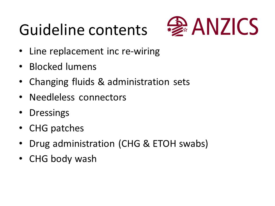 Guideline contents Line replacement inc re-wiring Blocked lumens Changing fluids & administration sets Needleless connectors Dressings CHG patches Dru