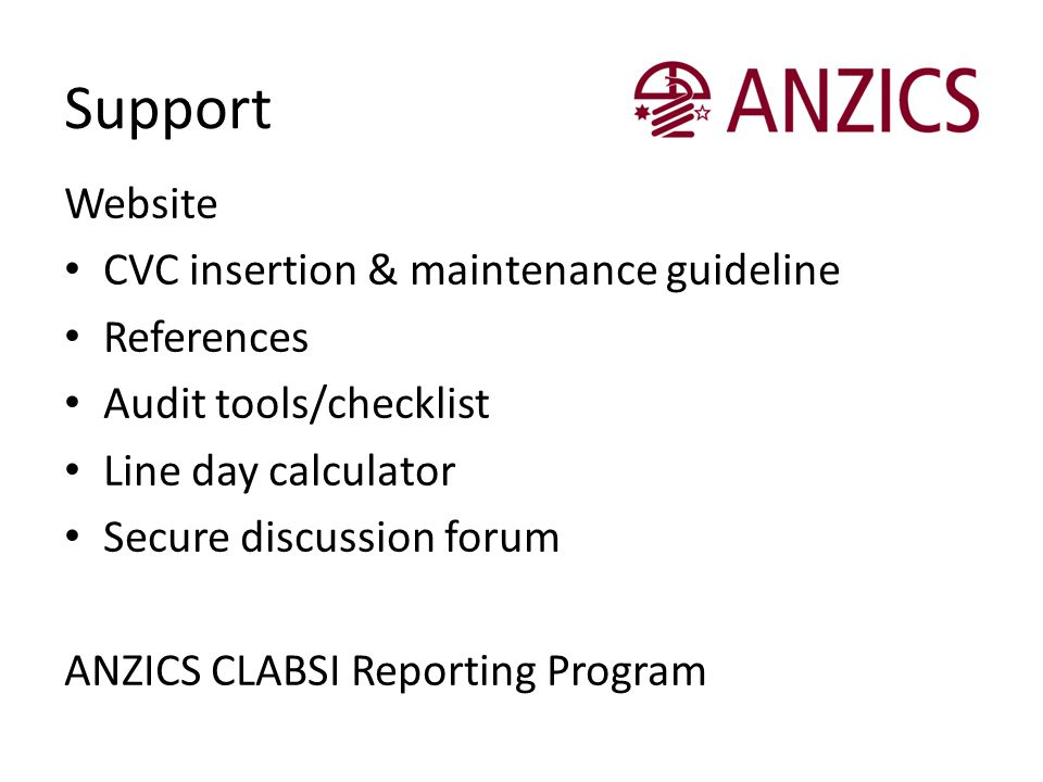 Support Website CVC insertion & maintenance guideline References Audit tools/checklist Line day calculator Secure discussion forum ANZICS CLABSI Repor