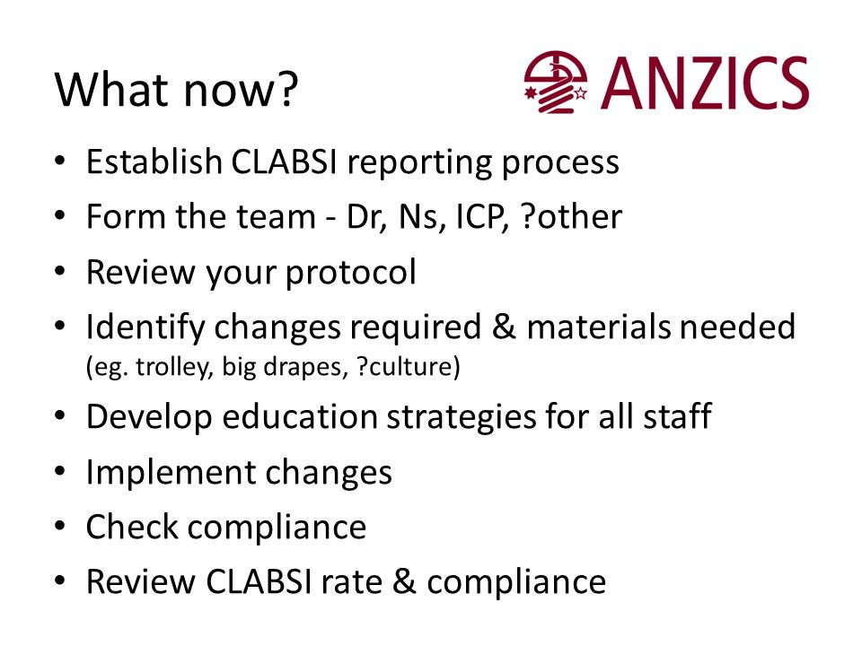 What now? Establish CLABSI reporting process Form the team - Dr, Ns, ICP, ?other Review your protocol Identify changes required & materials needed (eg