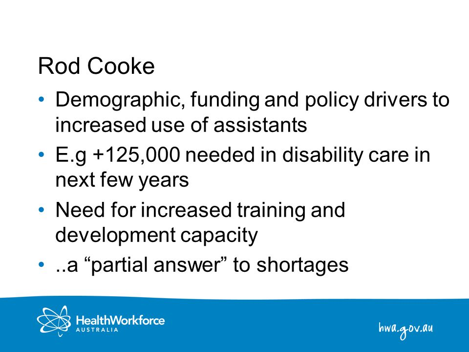 14 Rod Cooke Demographic, funding and policy drivers to increased use of assistants E.g +125,000 needed in disability care in next few years Need for