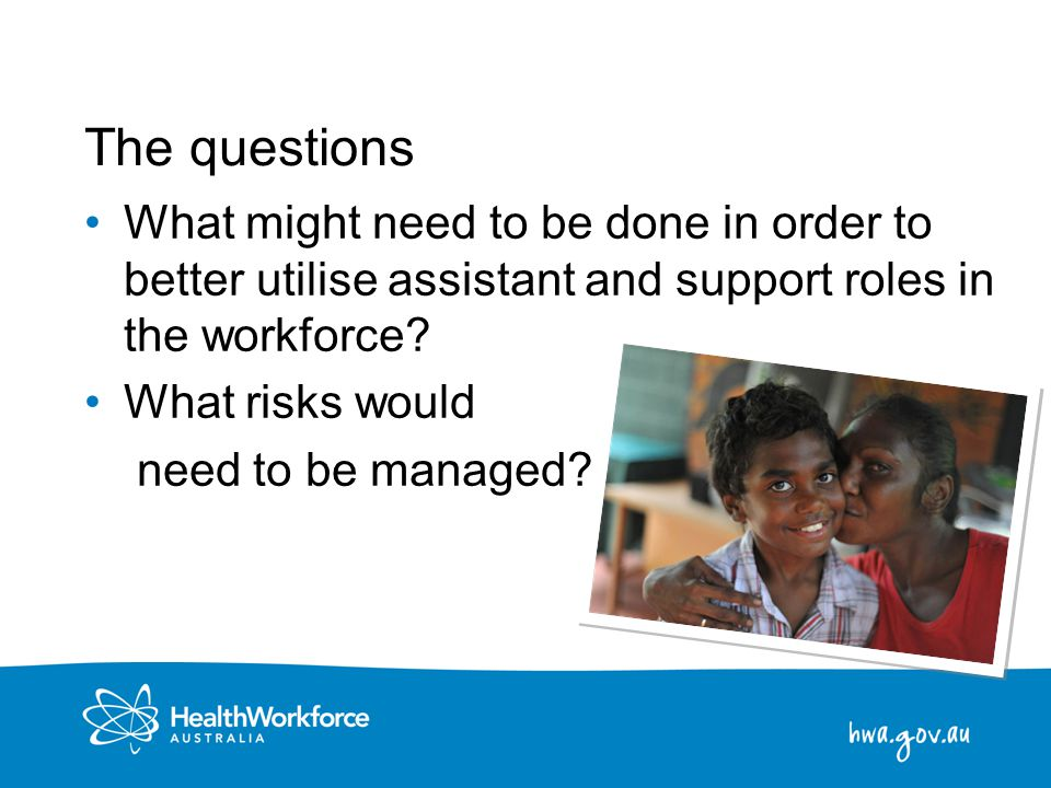 19 The questions What might need to be done in order to better utilise assistant and support roles in the workforce? What risks would need to be manag
