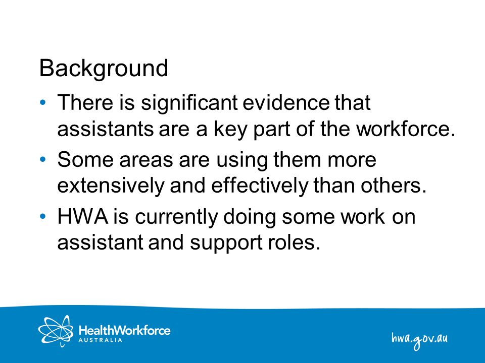 2 Background There is significant evidence that assistants are a key part of the workforce. Some areas are using them more extensively and effectively