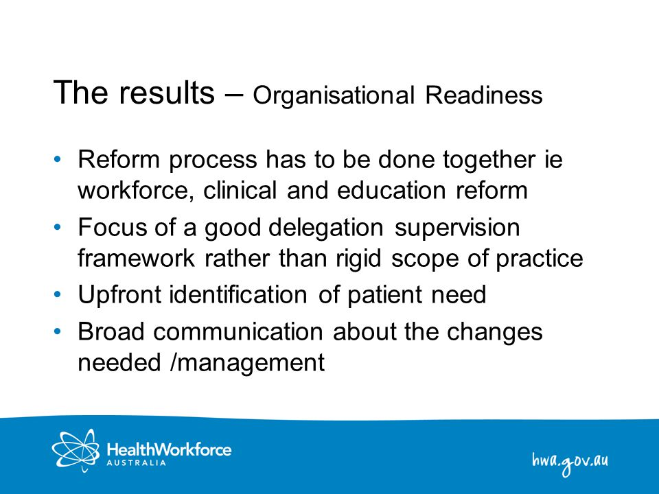 24 The results – Organisational Readiness Reform process has to be done together ie workforce, clinical and education reform Focus of a good delegatio