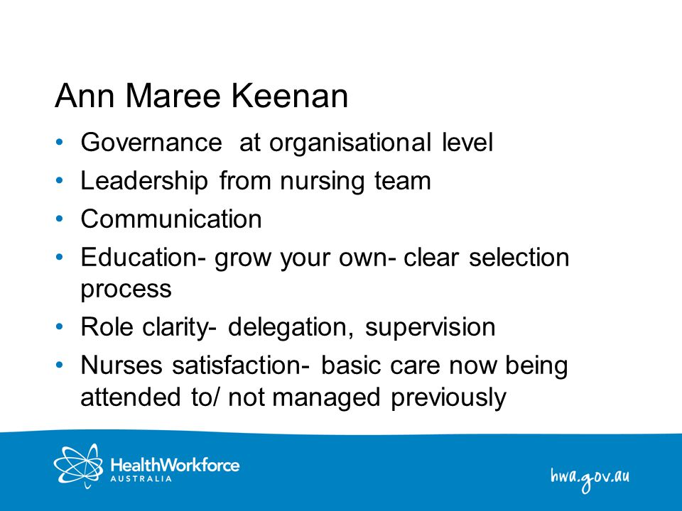 8 Ann Maree Keenan Governance at organisational level Leadership from nursing team Communication Education- grow your own- clear selection process Rol