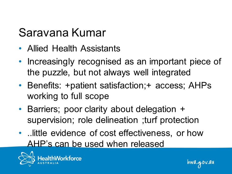 9 Saravana Kumar Allied Health Assistants Increasingly recognised as an important piece of the puzzle, but not always well integrated Benefits: +patie