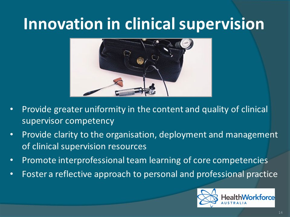 Innovation in clinical supervision Provide greater uniformity in the content and quality of clinical supervisor competency Provide clarity to the organisation, deployment and management of clinical supervision resources Promote interprofessional team learning of core competencies Foster a reflective approach to personal and professional practice 14
