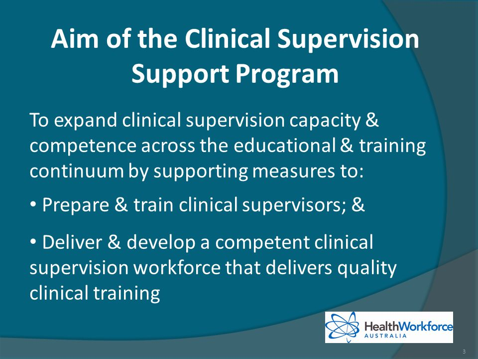 To expand clinical supervision capacity & competence across the educational & training continuum by supporting measures to: Prepare & train clinical supervisors; & Deliver & develop a competent clinical supervision workforce that delivers quality clinical training Aim of the Clinical Supervision Support Program 3