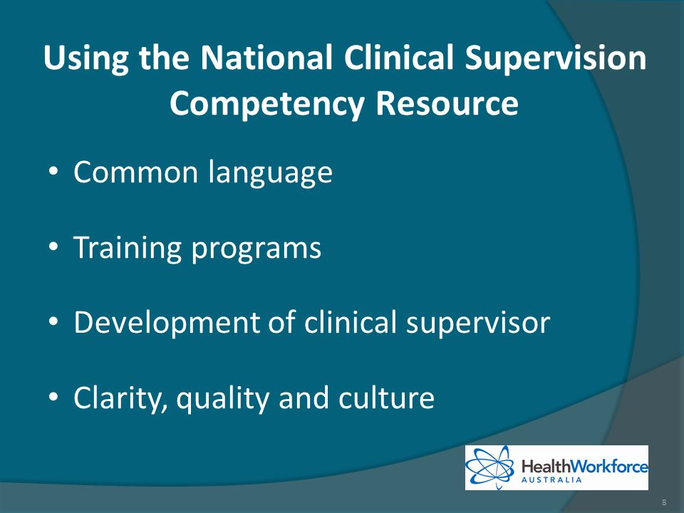 Using the National Clinical Supervision Competency Resource Common language Training programs Development of clinical supervisor Clarity, quality and culture 8