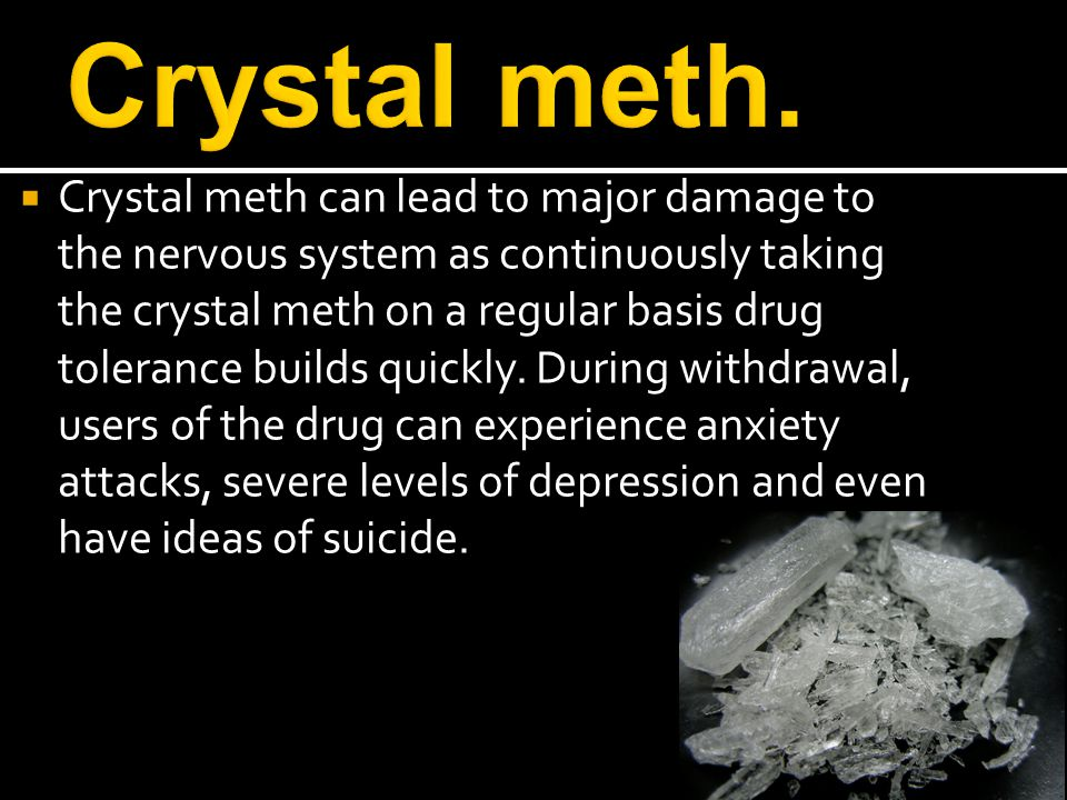  Crystal meth can lead to major damage to the nervous system as continuously taking the crystal meth on a regular basis drug tolerance builds quickly.
