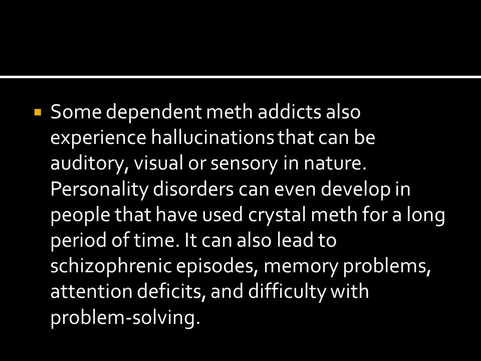  Some dependent meth addicts also experience hallucinations that can be auditory, visual or sensory in nature. Personality disorders can even develop