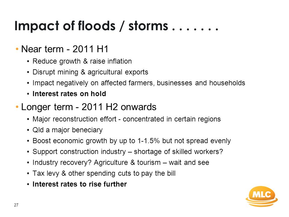 27 Impact of floods / storms....... Near term - 2011 H1 Reduce growth & raise inflation Disrupt mining & agricultural exports Impact negatively on aff