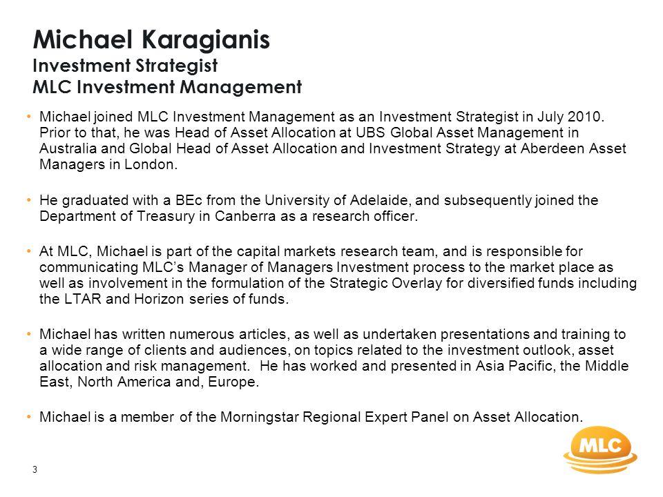 3 Michael Karagianis Investment Strategist MLC Investment Management Michael joined MLC Investment Management as an Investment Strategist in July 2010.