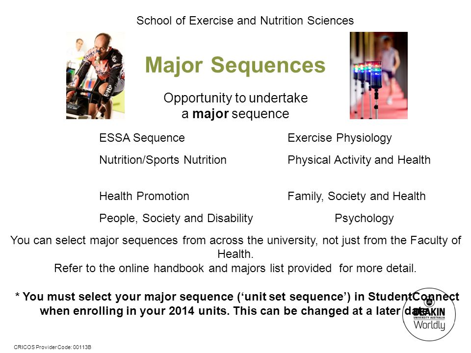 CRICOS Provider Code: 00113B School of Exercise and Nutrition Sciences Major Sequences Opportunity to undertake a major sequence ESSA SequenceExercise Physiology Nutrition/Sports NutritionPhysical Activity and Health Health PromotionFamily, Society and Health People, Society and Disability Psychology You can select major sequences from across the university, not just from the Faculty of Health.