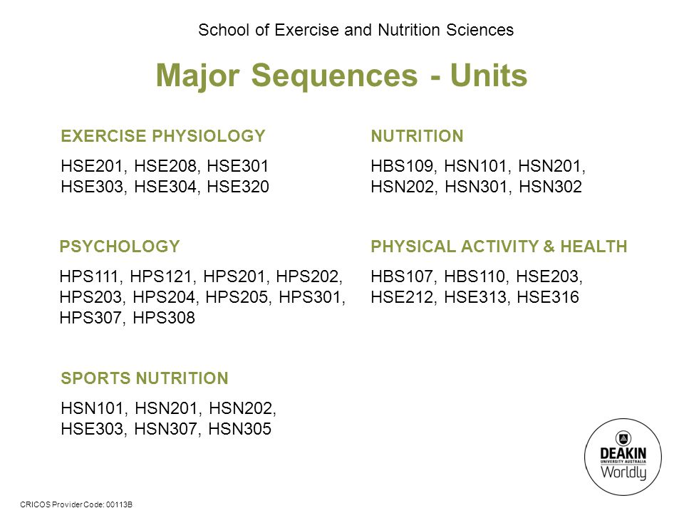 CRICOS Provider Code: 00113B School of Exercise and Nutrition Sciences Major Sequences - Units NUTRITION HBS109, HSN101, HSN201, HSN202, HSN301, HSN302 EXERCISE PHYSIOLOGY HSE201, HSE208, HSE301 HSE303, HSE304, HSE320 PSYCHOLOGY HPS111, HPS121, HPS201, HPS202, HPS203, HPS204, HPS205, HPS301, HPS307, HPS308 PHYSICAL ACTIVITY & HEALTH HBS107, HBS110, HSE203, HSE212, HSE313, HSE316 SPORTS NUTRITION HSN101, HSN201, HSN202, HSE303, HSN307, HSN305