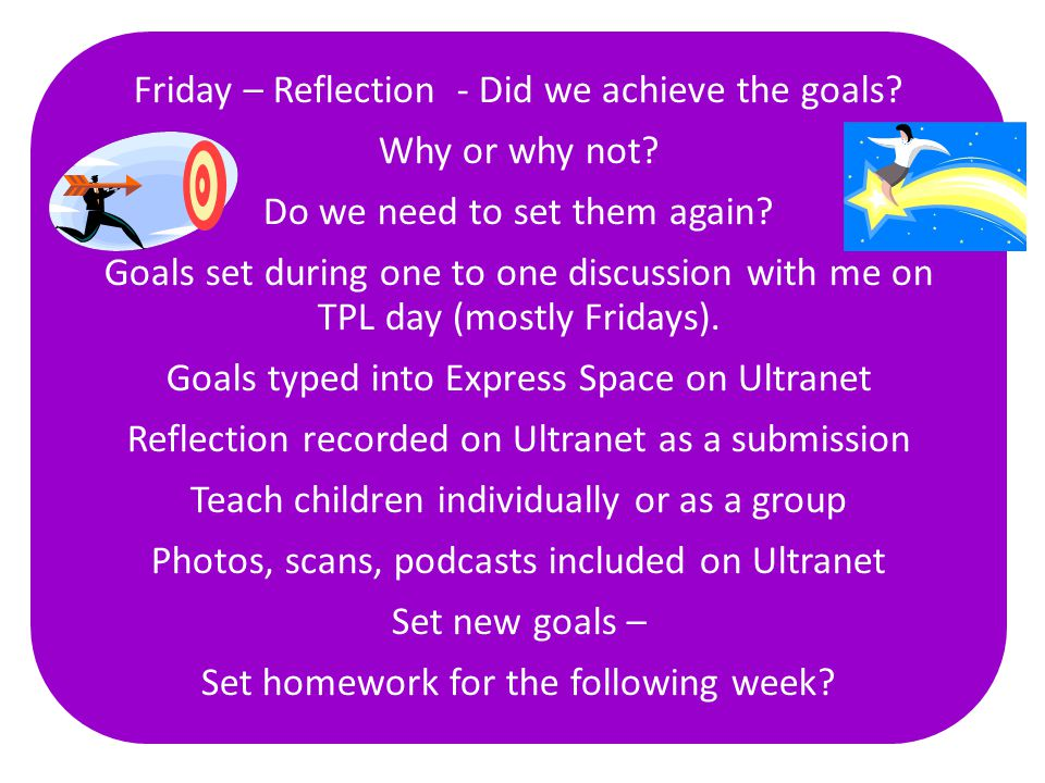 Friday – Reflection - Did we achieve the goals? Why or why not? Do we need to set them again? Goals set during one to one discussion with me on TPL da