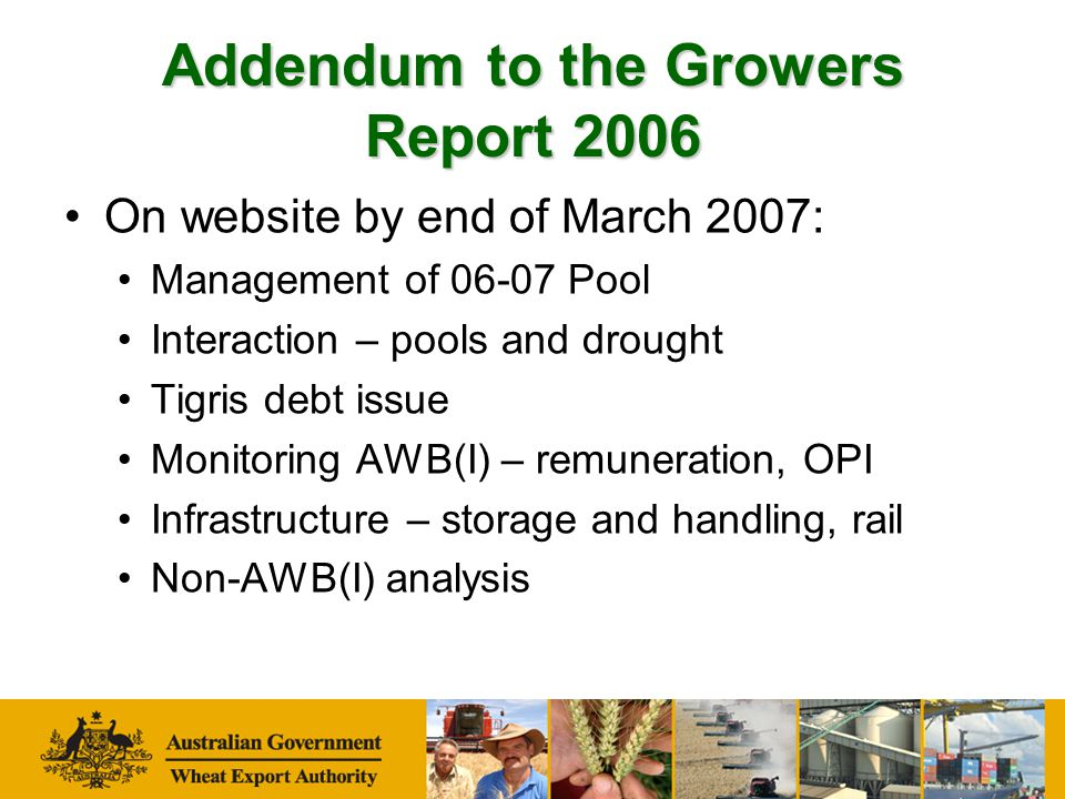 Addendum to the Growers Report 2006 On website by end of March 2007: Management of 06-07 Pool Interaction – pools and drought Tigris debt issue Monitoring AWB(I) – remuneration, OPI Infrastructure – storage and handling, rail Non-AWB(I) analysis