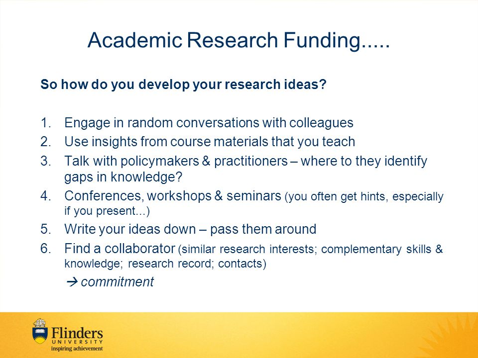 Academic Research Funding..... So how do you develop your research ideas? 1.Engage in random conversations with colleagues 2.Use insights from course
